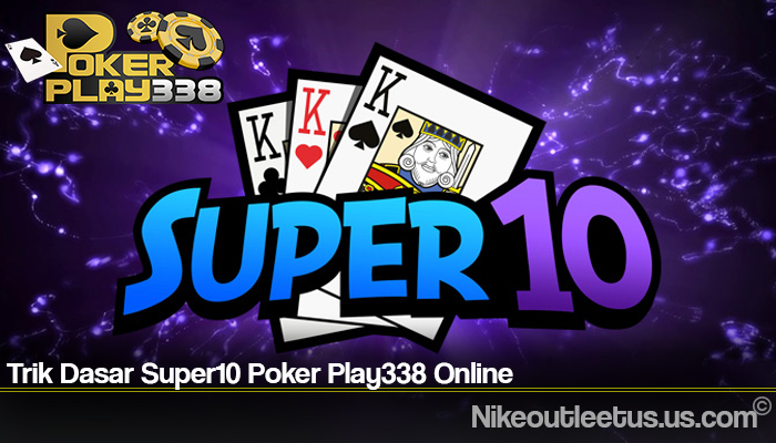 Trik Dasar Super10 Poker Play338 Online