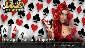 Trik Persiapan Menang Judi Pokerplay338